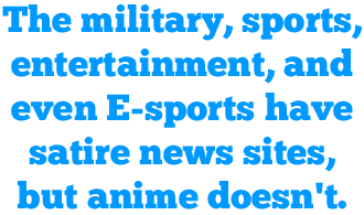 The military, sports, entertainment, and even E-sports have satire news sites, but anime doesn't.